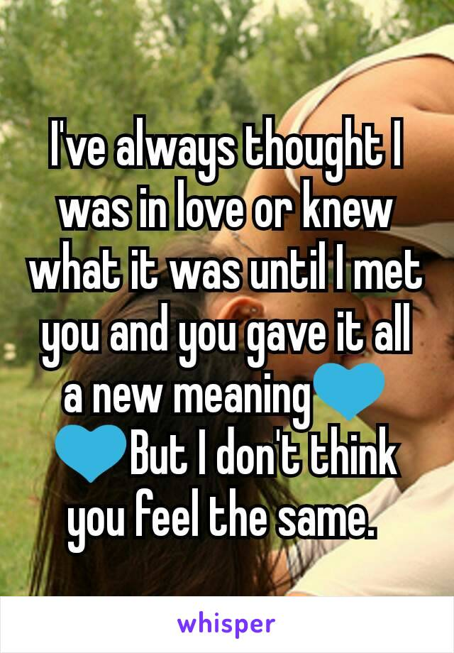 I've always thought I was in love or knew what it was until I met you and you gave it all a new meaning💙💙But I don't think you feel the same.