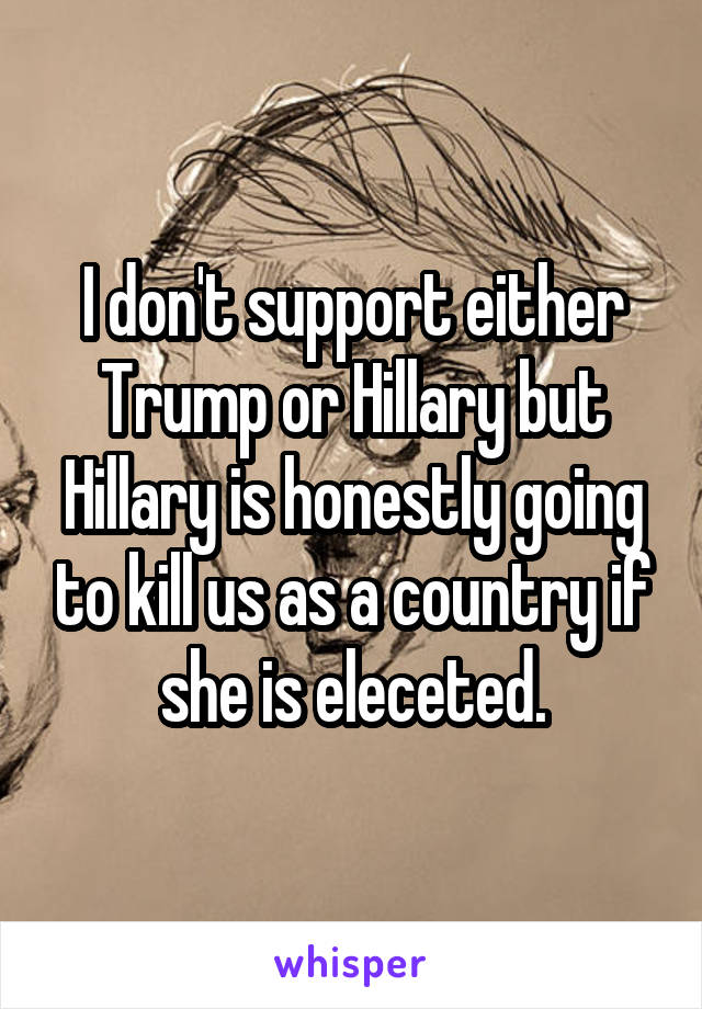I don't support either Trump or Hillary but Hillary is honestly going to kill us as a country if she is eleceted.