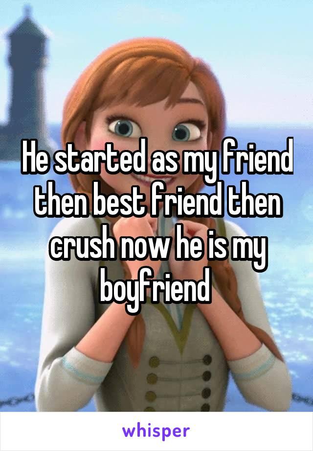 He started as my friend then best friend then crush now he is my boyfriend