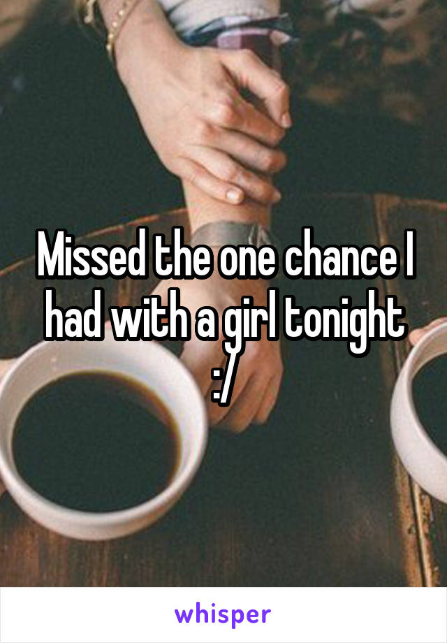 Missed the one chance I had with a girl tonight :/