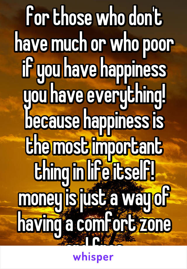 for those who don't have much or who poor if you have happiness you have everything! because happiness is the most important thing in life itself! money is just a way of having a comfort zone and free