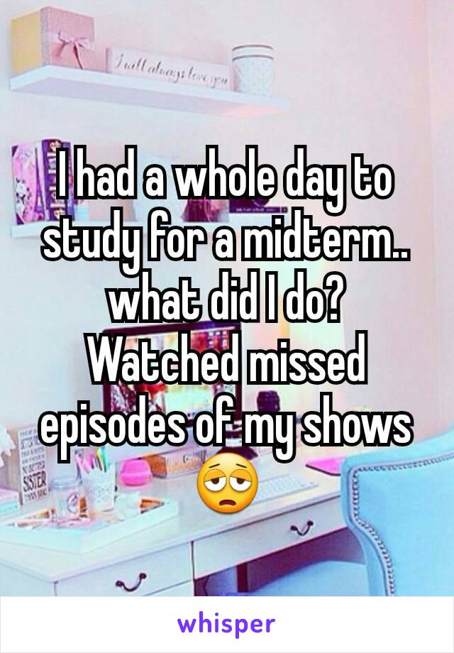 I had a whole day to study for a midterm.. what did I do? Watched missed episodes of my shows 😩