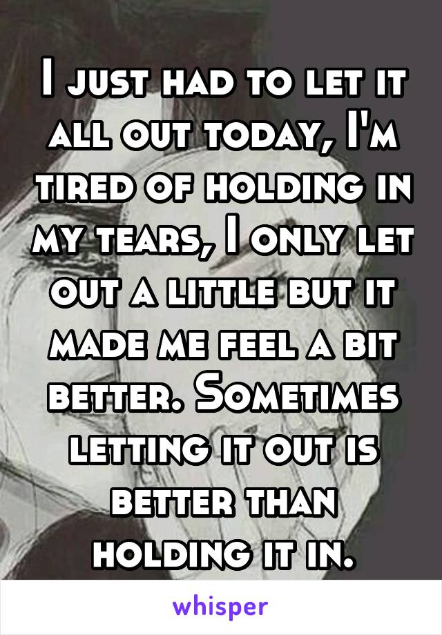 I just had to let it all out today, I'm tired of holding in my tears, I only let out a little but it made me feel a bit better. Sometimes letting it out is better than holding it in.