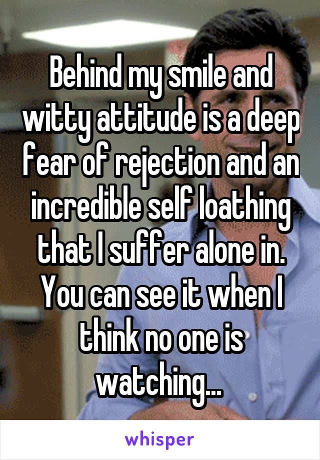 Behind my smile and witty attitude is a deep fear of rejection and an incredible self loathing that I suffer alone in. You can see it when I think no one is watching...