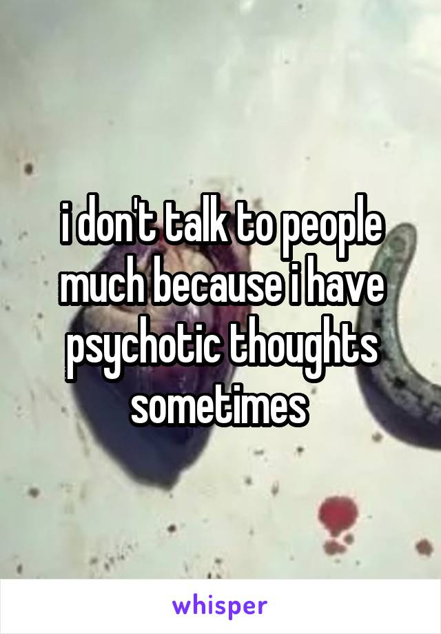 i don't talk to people much because i have psychotic thoughts sometimes