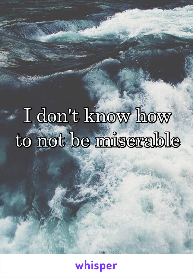 I don't know how to not be miserable