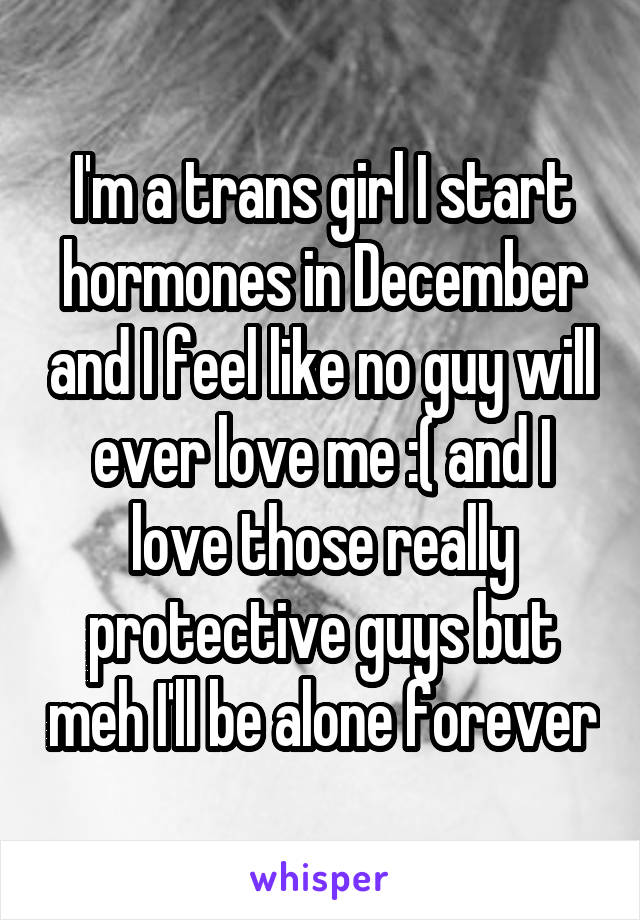 I'm a trans girl I start hormones in December and I feel like no guy will ever love me :( and I love those really protective guys but meh I'll be alone forever