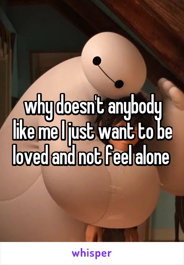 why doesn't anybody like me I just want to be loved and not feel alone