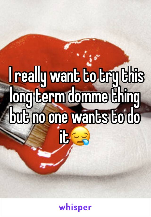I really want to try this long term domme thing but no one wants to do it😪