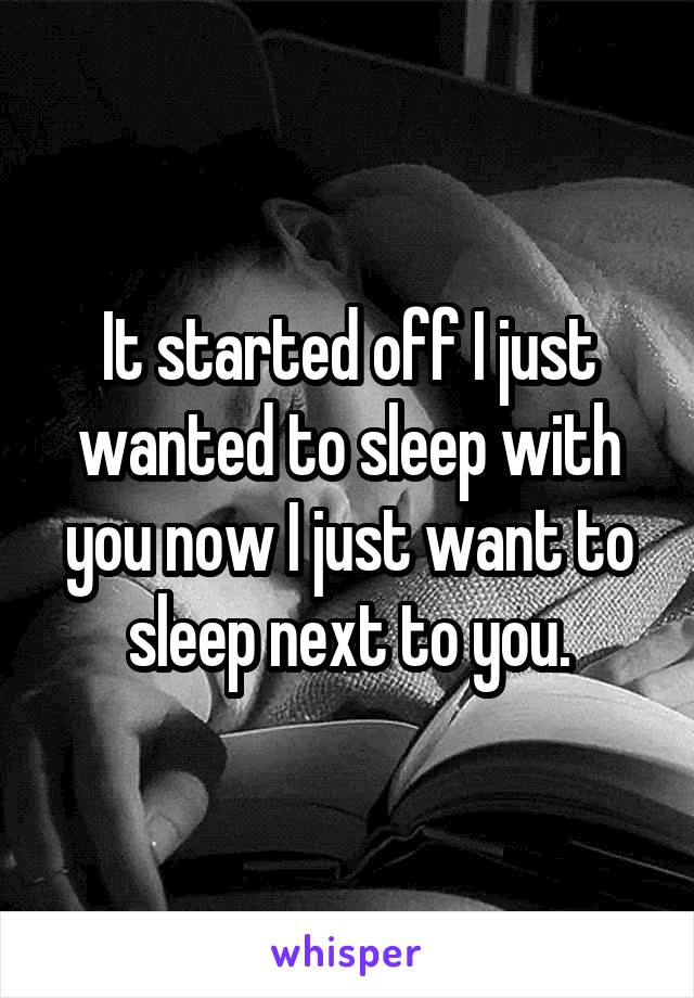 It started off I just wanted to sleep with you now I just want to sleep next to you.