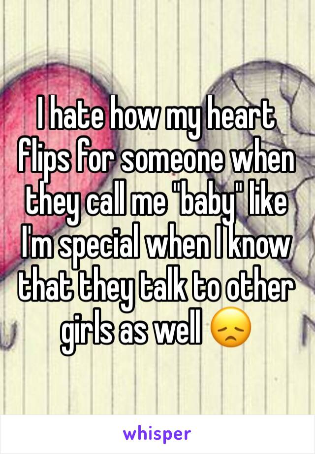 """I hate how my heart flips for someone when they call me """"baby"""" like I'm special when I know that they talk to other girls as well 😞"""