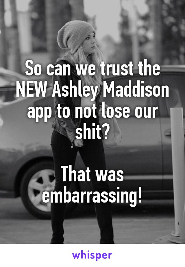 So can we trust the NEW Ashley Maddison app to not lose our shit?  That was embarrassing!