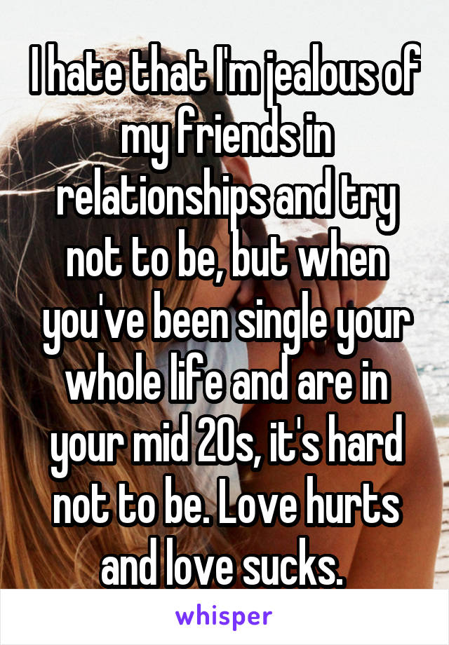 I hate that I'm jealous of my friends in relationships and try not to be, but when you've been single your whole life and are in your mid 20s, it's hard not to be. Love hurts and love sucks.