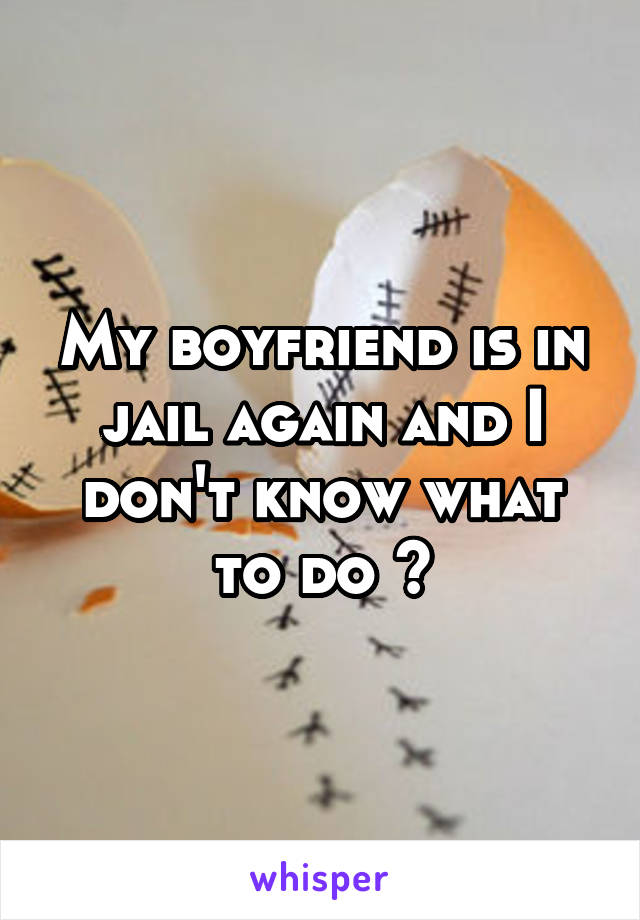 My boyfriend is in jail again and I don't know what to do ?