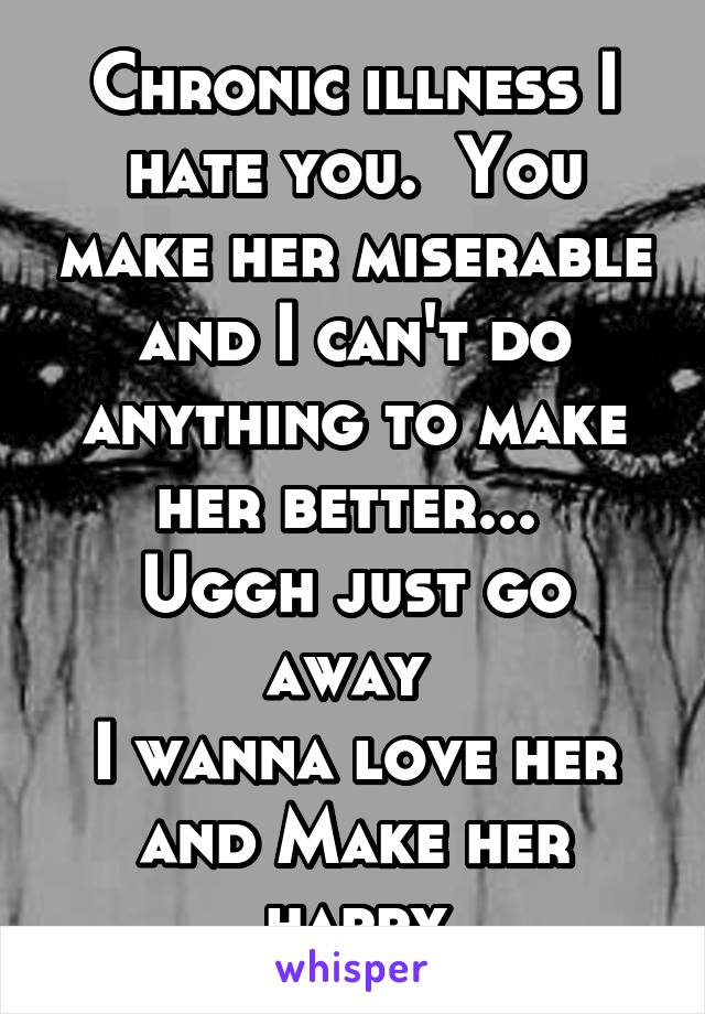 Chronic illness I hate you.  You make her miserable and I can't do anything to make her better...  Uggh just go away  I wanna love her and Make her happy