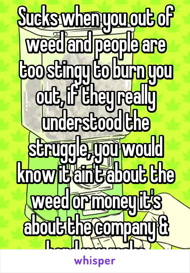 Sucks when you out of weed and people are too stingy to burn you out, if they really understood the struggle, you would know it ain't about the weed or money it's about the company & bond you make