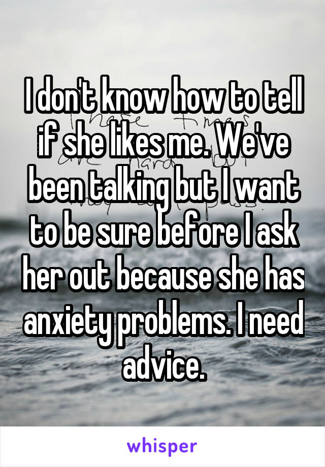 I don't know how to tell if she likes me. We've been talking but I want to be sure before I ask her out because she has anxiety problems. I need advice.