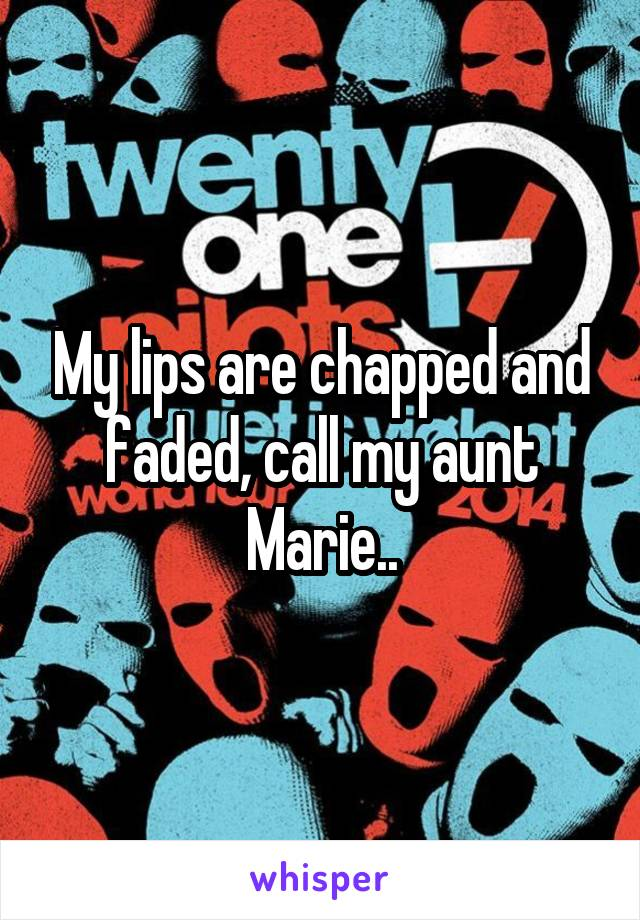 My lips are chapped and faded, call my aunt Marie..
