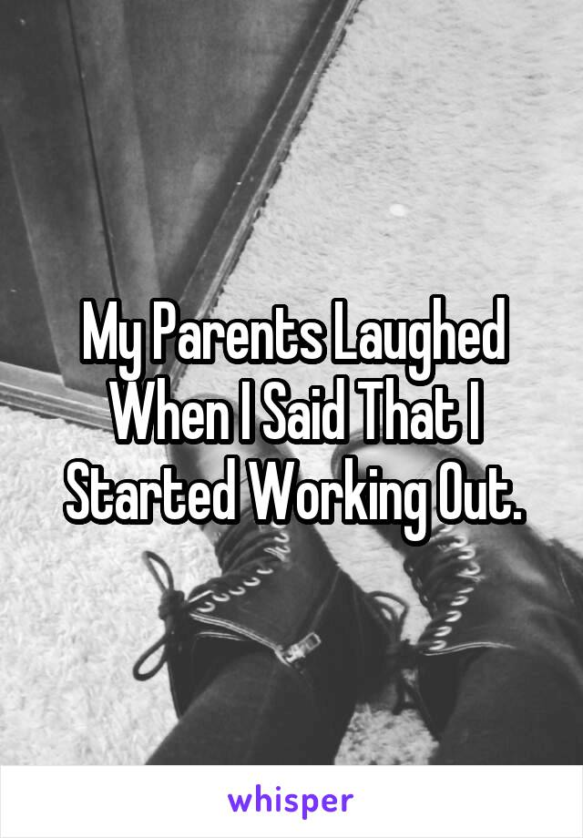 My Parents Laughed When I Said That I Started Working Out.