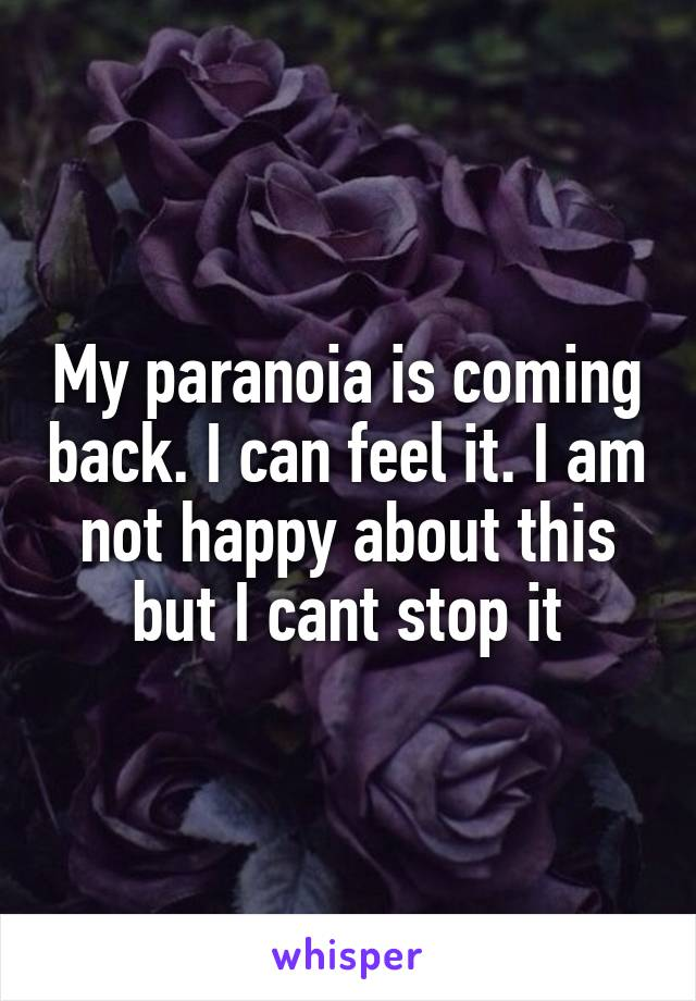 My paranoia is coming back. I can feel it. I am not happy about this but I cant stop it