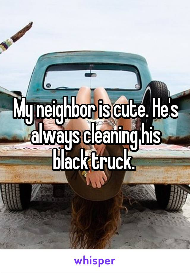 My neighbor is cute. He's always cleaning his black truck.