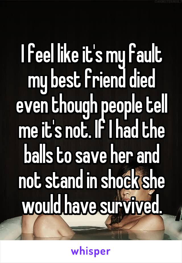 I feel like it's my fault my best friend died even though people tell me it's not. If I had the balls to save her and not stand in shock she would have survived.