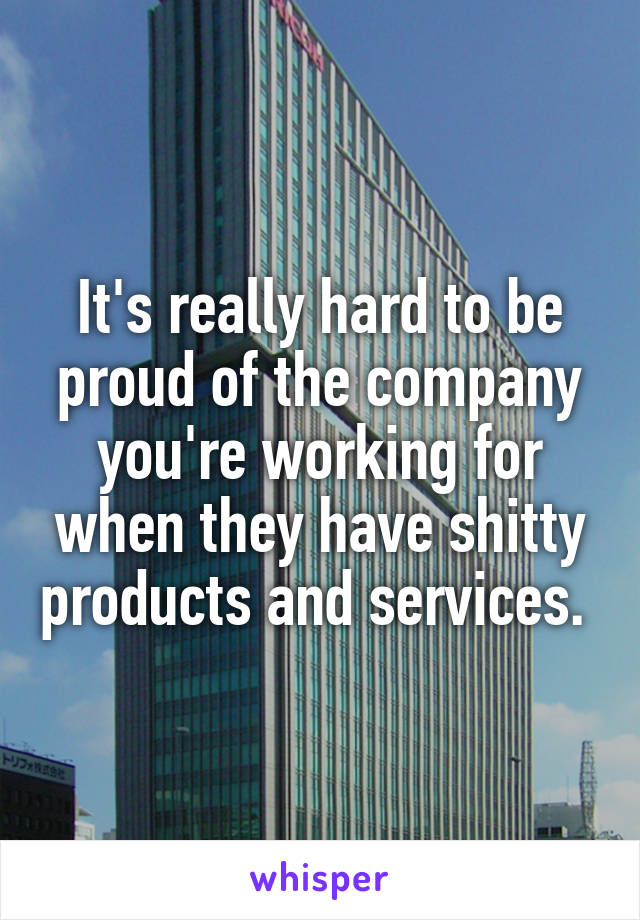 It's really hard to be proud of the company you're working for when they have shitty products and services.