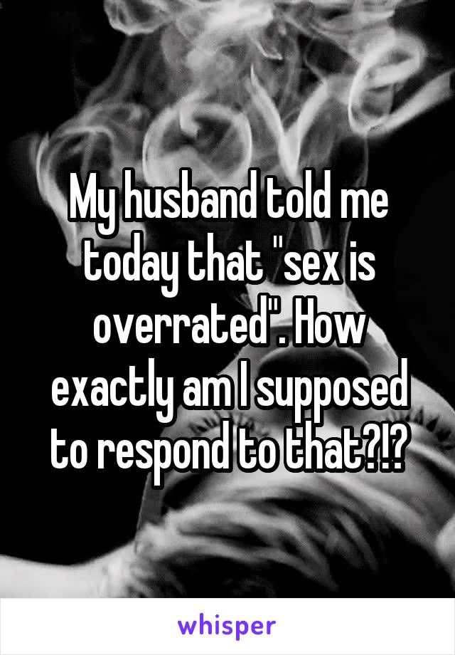"""My husband told me today that """"sex is overrated"""". How exactly am I supposed to respond to that?!?"""