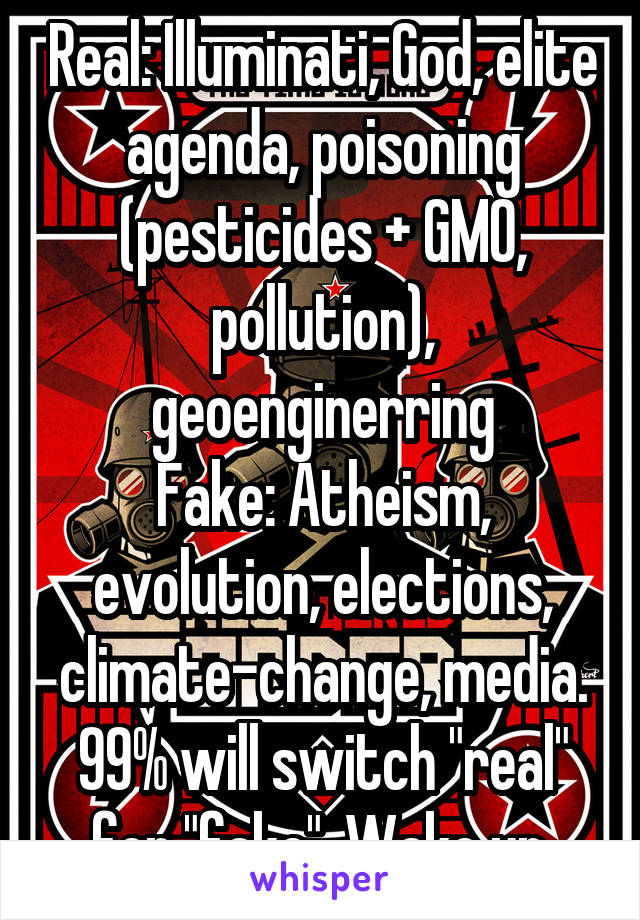 """Real: Illuminati, God, elite agenda, poisoning (pesticides + GMO, pollution), geoenginerring Fake: Atheism, evolution, elections, climate-change, media. 99% will switch """"real"""" for """"fake"""". Wake up."""