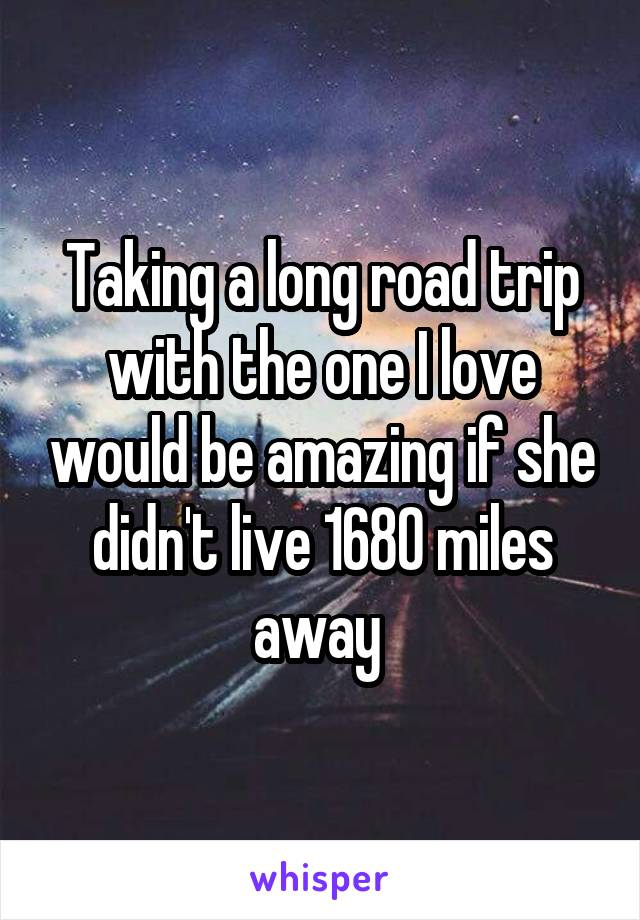 Taking a long road trip with the one I love would be amazing if she didn't live 1680 miles away
