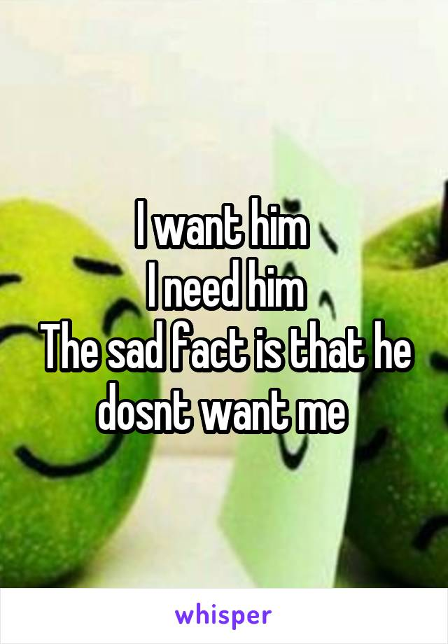 I want him  I need him The sad fact is that he dosnt want me