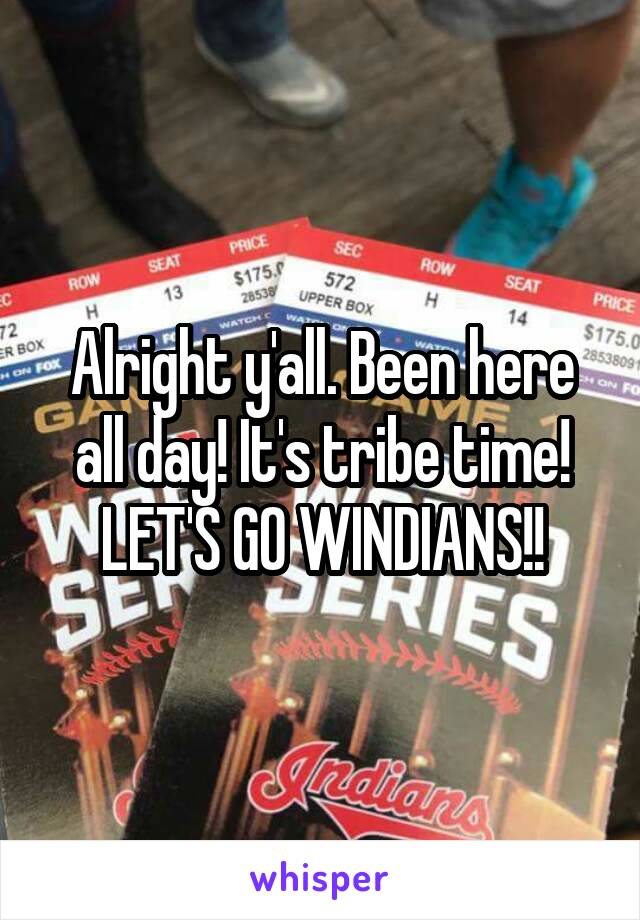 Alright y'all. Been here all day! It's tribe time! LET'S GO WINDIANS!!