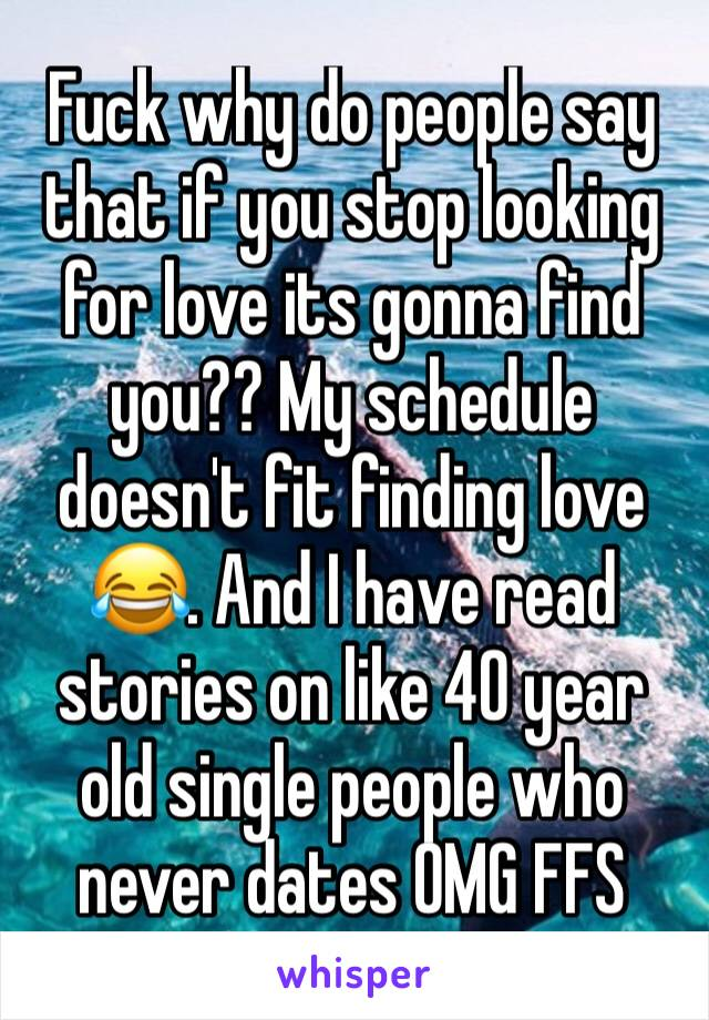 Fuck why do people say that if you stop looking for love its gonna find you?? My schedule doesn't fit finding love 😂. And I have read stories on like 40 year old single people who never dates OMG FFS