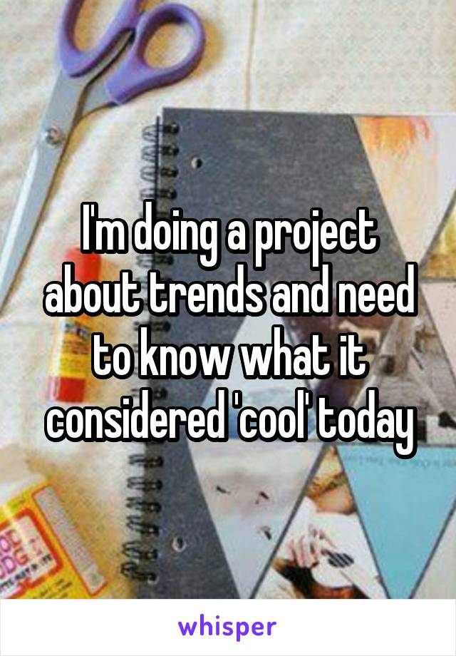 I'm doing a project about trends and need to know what it considered 'cool' today