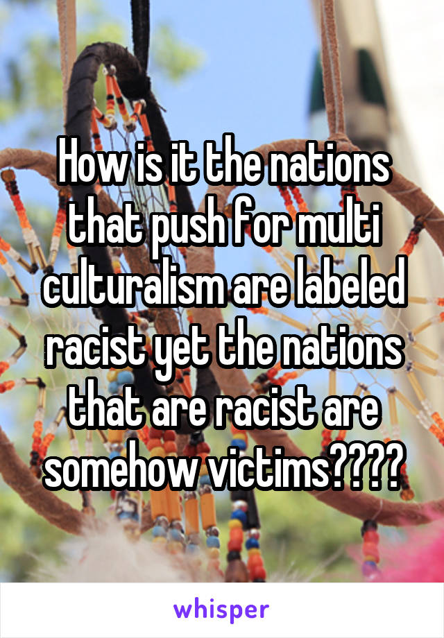 How is it the nations that push for multi culturalism are labeled racist yet the nations that are racist are somehow victims????
