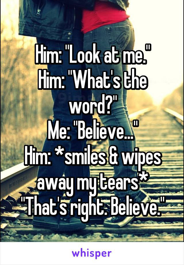 "Him: ""Look at me."" Him: ""What's the word?"" Me: ""Believe..."" Him: *smiles & wipes away my tears* ""That's right. Believe."""