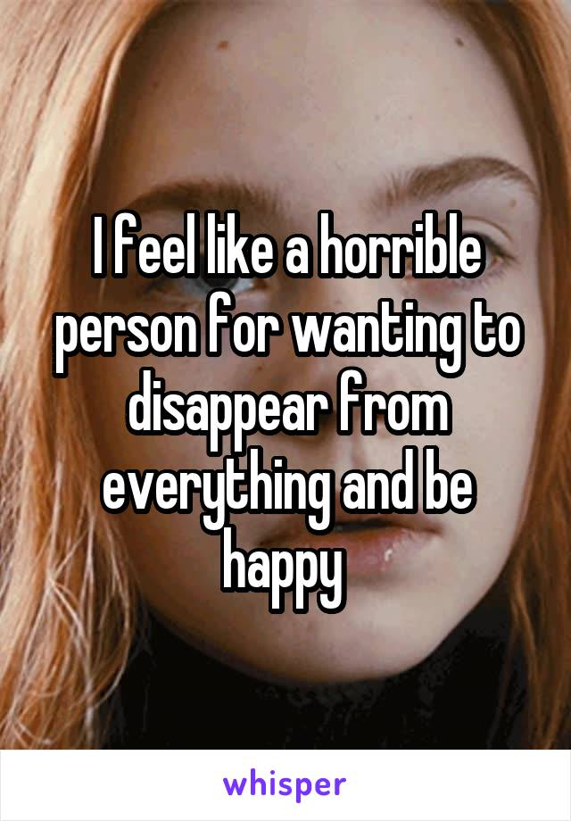 I feel like a horrible person for wanting to disappear from everything and be happy