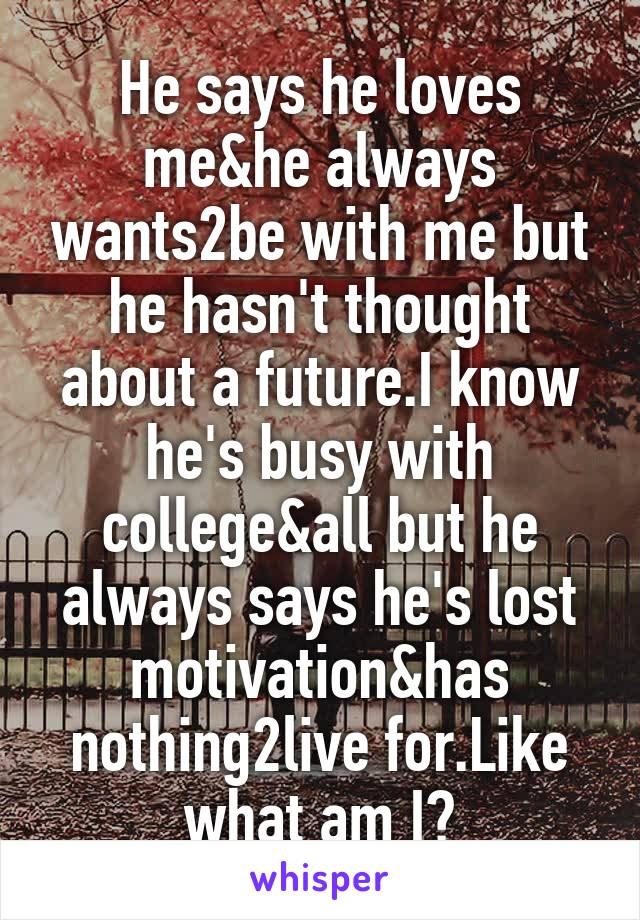He says he loves me&he always wants2be with me but he hasn't thought about a future.I know he's busy with college&all but he always says he's lost motivation&has nothing2live for.Like what am I?