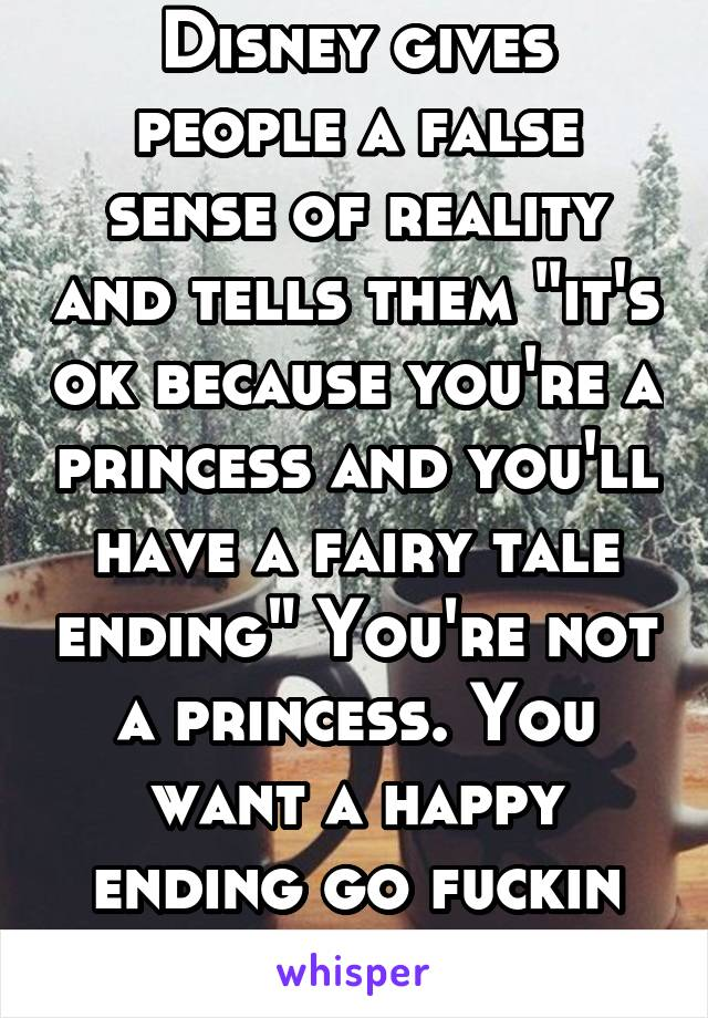 "Disney gives people a false sense of reality and tells them ""it's ok because you're a princess and you'll have a fairy tale ending"" You're not a princess. You want a happy ending go fuckin work for it"