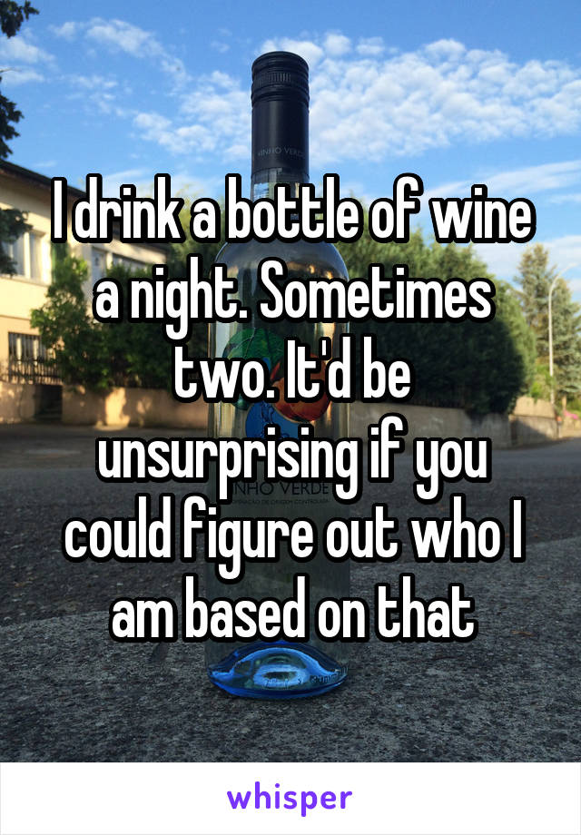 I drink a bottle of wine a night. Sometimes two. It'd be unsurprising if you could figure out who I am based on that