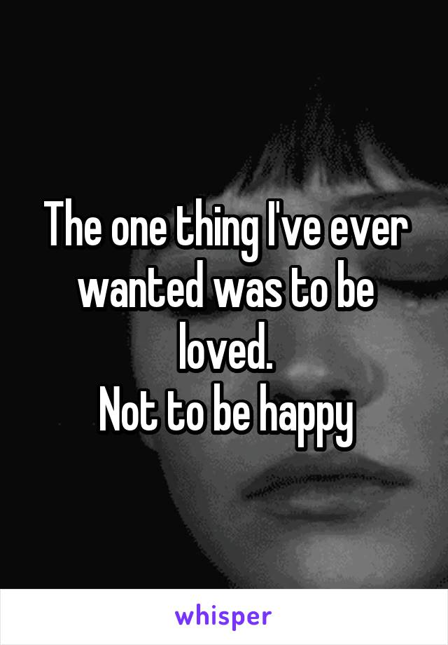 The one thing I've ever wanted was to be loved. Not to be happy