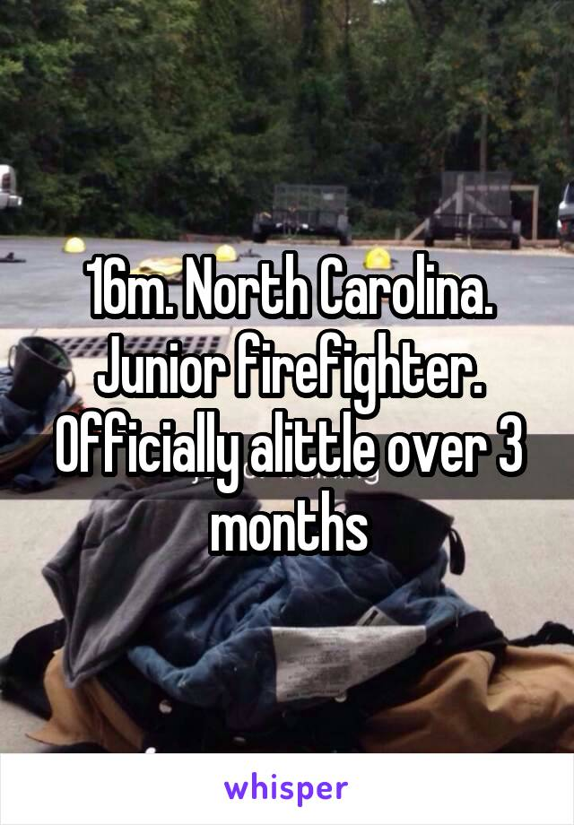 16m. North Carolina. Junior firefighter. Officially alittle over 3 months