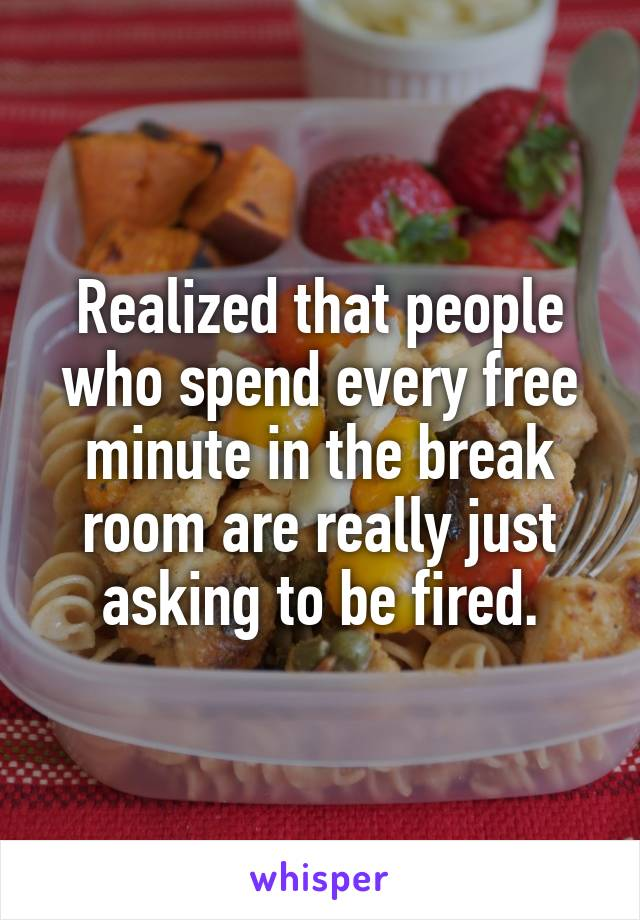 Realized that people who spend every free minute in the break room are really just asking to be fired.