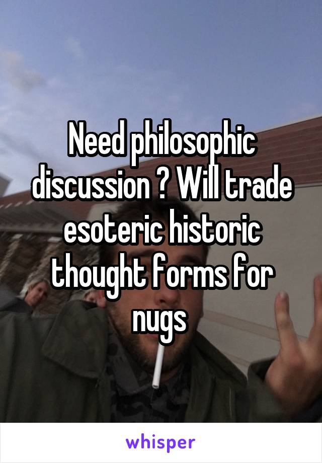 Need philosophic discussion ? Will trade esoteric historic thought forms for nugs