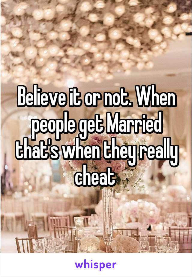 Believe it or not. When people get Married that's when they really cheat