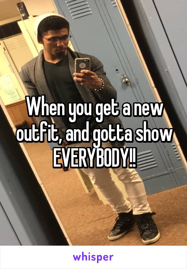 When you get a new outfit, and gotta show EVERYBODY!!