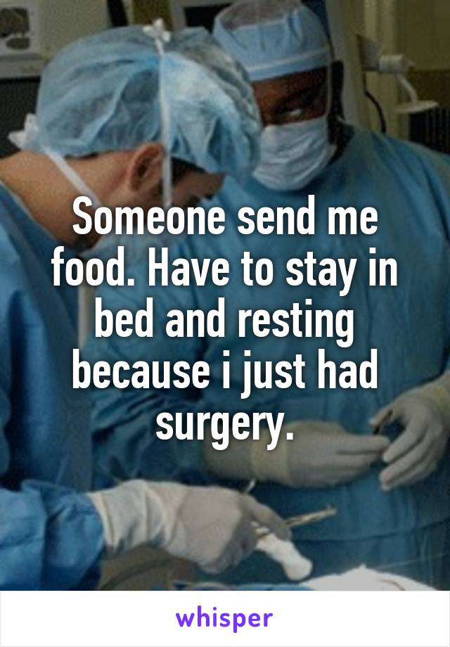Someone send me food. Have to stay in bed and resting because i just had surgery.