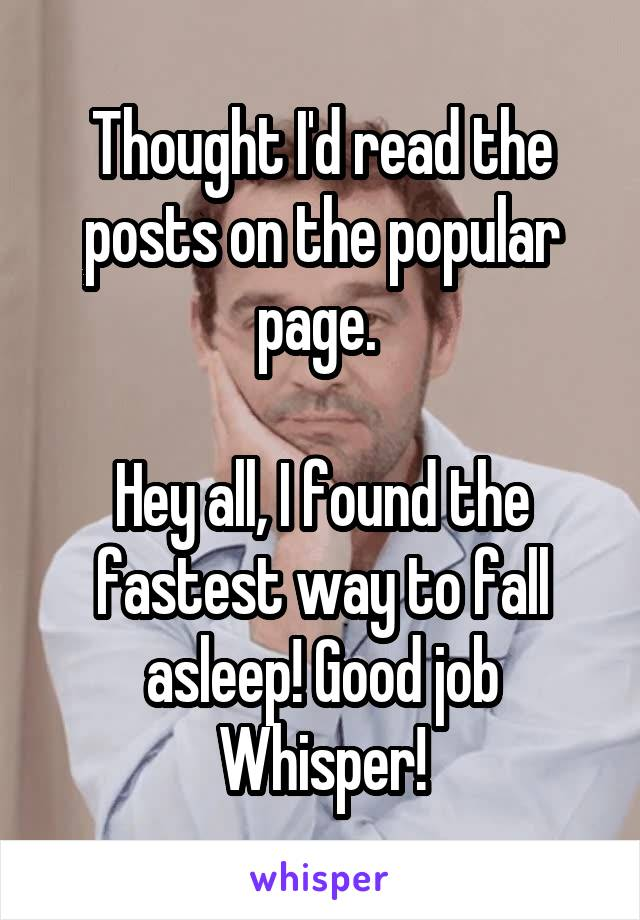 Thought I'd read the posts on the popular page.   Hey all, I found the fastest way to fall asleep! Good job Whisper!