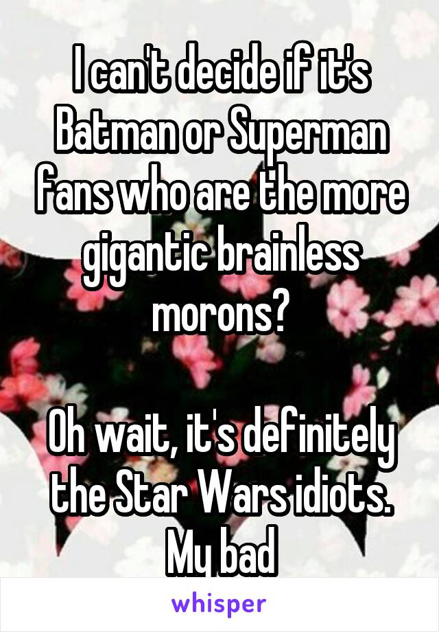 I can't decide if it's Batman or Superman fans who are the more gigantic brainless morons?  Oh wait, it's definitely the Star Wars idiots. My bad