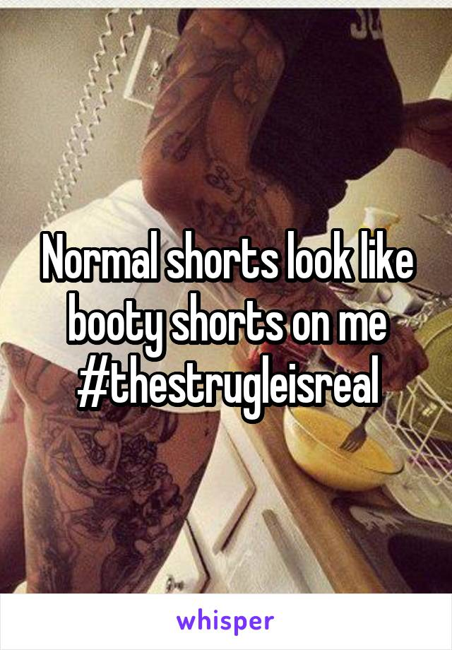 Normal shorts look like booty shorts on me #thestrugleisreal